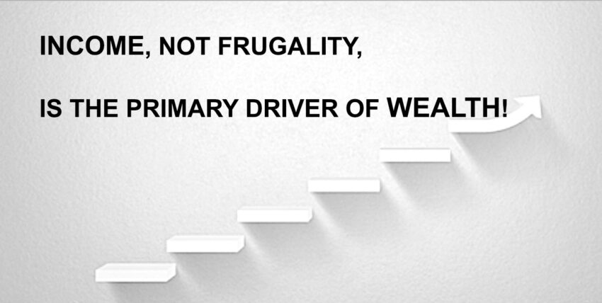 INCOME,  NOT FRUGALITY,  IS THE PRIMARY DRIVER OF WEALTH!